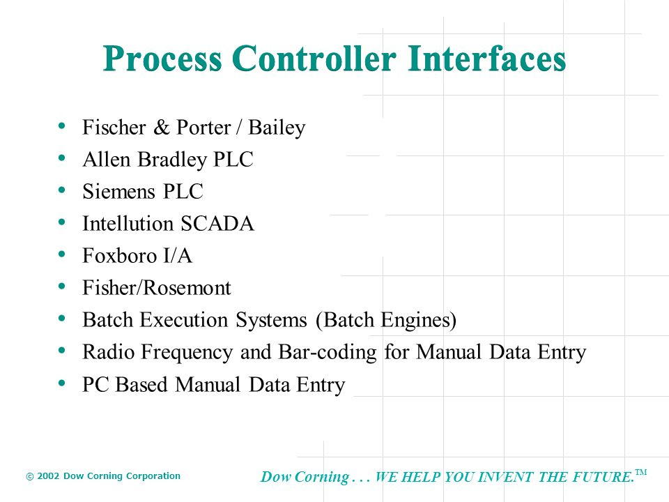 Dow Corning... WE HELP YOU INVENT THE FUTURE. TM © 2002 Dow Corning Corporation Process Controller Interfaces Fischer & Porter / Bailey Allen Bradley