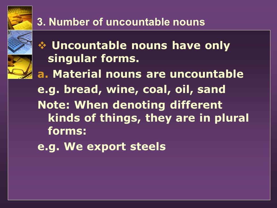 3. Number of uncountable nouns Uncountable nouns have only singular forms. a. Material nouns are uncountable e.g. bread, wine, coal, oil, sand Note: W