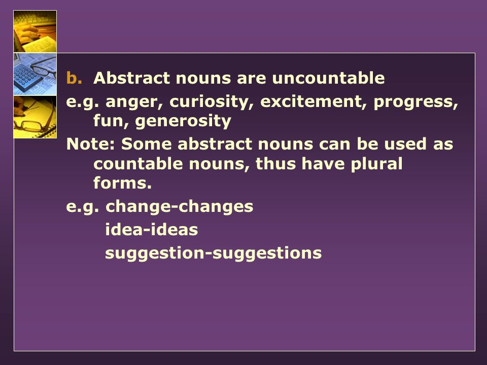 b.Abstract nouns are uncountable e.g. anger, curiosity, excitement, progress, fun, generosity Note: Some abstract nouns can be used as countable nouns