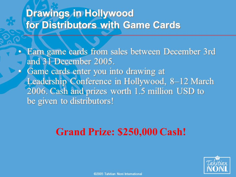 ©2005 Tahitian Noni International Drawings in Hollywood for Distributors with Game Cards Earn game cards from sales between December 3rd and 31 December 2005.