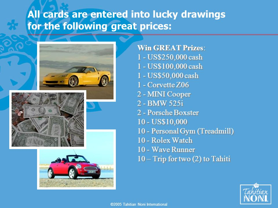 ©2005 Tahitian Noni International Win GREAT Prizes: 1 - US$250,000 cash 1 - US$100,000 cash 1 - US$50,000 cash 1 - Corvette Z06 2 - MINI Cooper 2 - BMW 525i 2 - Porsche Boxster 10 - US$10,000 10 - Personal Gym (Treadmill) 10 - Rolex Watch 10 - Wave Runner 10 – Trip for two (2) to Tahiti All cards are entered into lucky drawings for the following great prices:
