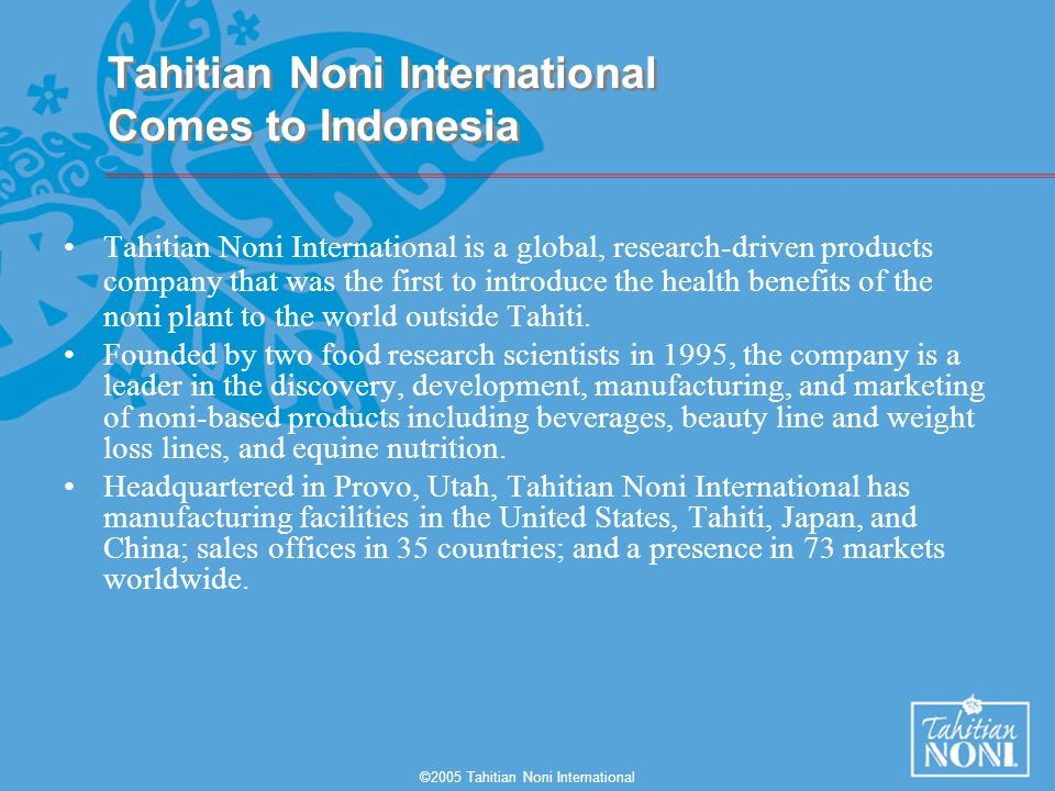 ©2005 Tahitian Noni International Tahitian Noni International is a global, research-driven products company that was the first to introduce the health benefits of the noni plant to the world outside Tahiti.