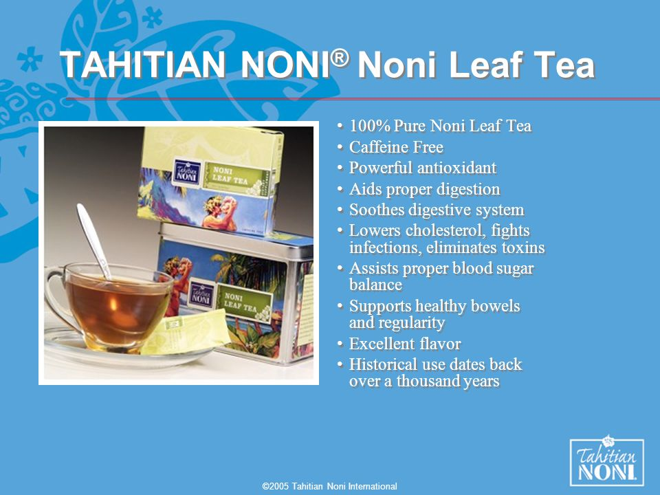 ©2005 Tahitian Noni International TAHITIAN NONI ® Noni Leaf Tea 100% Pure Noni Leaf Tea Caffeine Free Powerful antioxidant Aids proper digestion Soothes digestive system Lowers cholesterol, fights infections, eliminates toxins Assists proper blood sugar balance Supports healthy bowels and regularity Excellent flavor Historical use dates back over a thousand years 100% Pure Noni Leaf Tea Caffeine Free Powerful antioxidant Aids proper digestion Soothes digestive system Lowers cholesterol, fights infections, eliminates toxins Assists proper blood sugar balance Supports healthy bowels and regularity Excellent flavor Historical use dates back over a thousand years