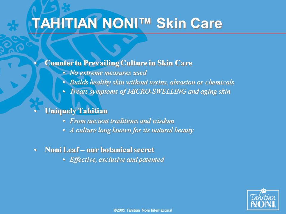 ©2005 Tahitian Noni International TAHITIAN NONI Skin Care Counter to Prevailing Culture in Skin Care No extreme measures used Builds healthy skin without toxins, abrasion or chemicals Treats symptoms of MICRO-SWELLING and aging skin Uniquely Tahitian From ancient traditions and wisdom A culture long known for its natural beauty Noni Leaf – our botanical secret Effective, exclusive and patented Counter to Prevailing Culture in Skin Care No extreme measures used Builds healthy skin without toxins, abrasion or chemicals Treats symptoms of MICRO-SWELLING and aging skin Uniquely Tahitian From ancient traditions and wisdom A culture long known for its natural beauty Noni Leaf – our botanical secret Effective, exclusive and patented