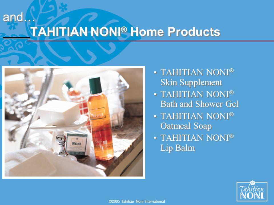 ©2005 Tahitian Noni International and… TAHITIAN NONI ® Home Products TAHITIAN NONI ® Skin Supplement TAHITIAN NONI ® Bath and Shower Gel TAHITIAN NONI
