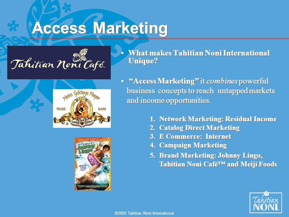 ©2005 Tahitian Noni International Access Marketing What makes Tahitian Noni International Unique? What makes Tahitian Noni International Unique? Acces