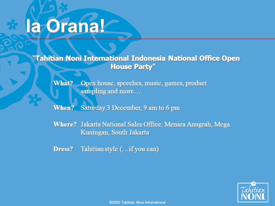 ©2005 Tahitian Noni International Ia Orana! Tahitian Noni International Indonesia National Office Open House Party What?Open house, speeches, music, g