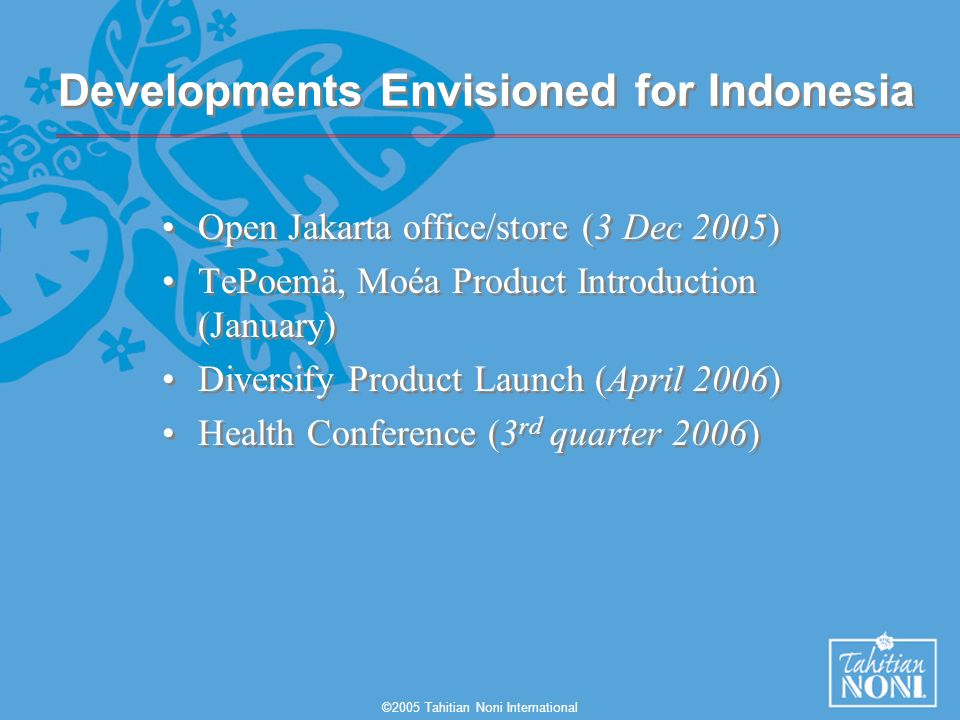 ©2005 Tahitian Noni International Developments Envisioned for Indonesia Open Jakarta office/store (3 Dec 2005) TePoemä, Moéa Product Introduction (January) Diversify Product Launch (April 2006) Health Conference (3 rd quarter 2006) Open Jakarta office/store (3 Dec 2005) TePoemä, Moéa Product Introduction (January) Diversify Product Launch (April 2006) Health Conference (3 rd quarter 2006)