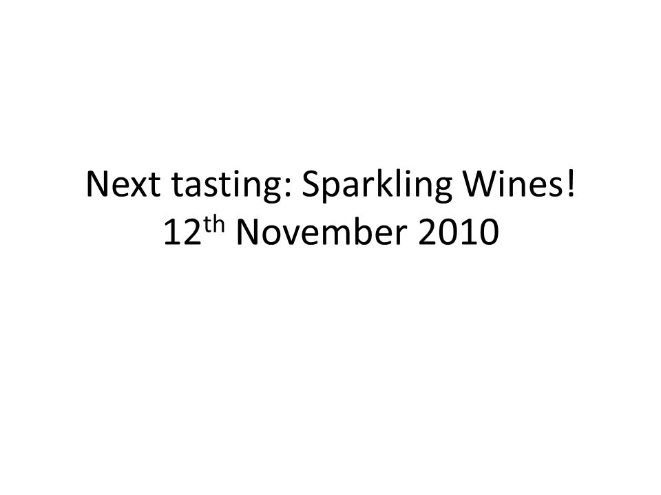 Next tasting: Sparkling Wines! 12 th November 2010