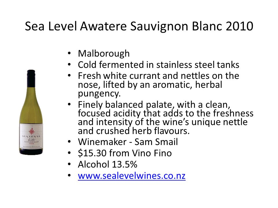 Sea Level Awatere Sauvignon Blanc 2010 Malborough Cold fermented in stainless steel tanks Fresh white currant and nettles on the nose, lifted by an aromatic, herbal pungency.