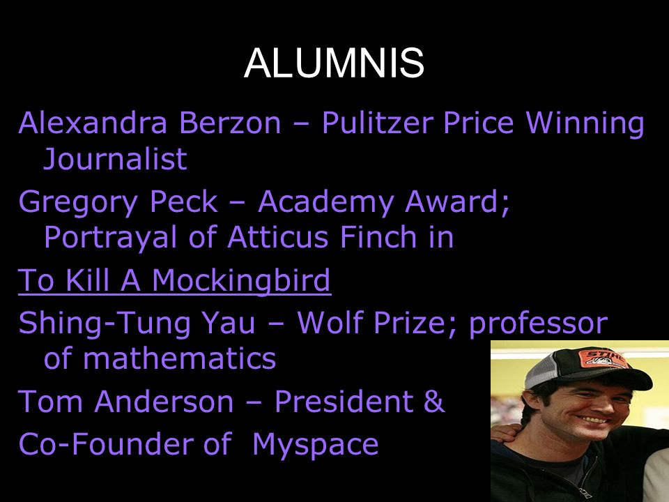 ALUMNIS Alexandra Berzon – Pulitzer Price Winning Journalist Gregory Peck – Academy Award; Portrayal of Atticus Finch in To Kill A Mockingbird Shing-Tung Yau – Wolf Prize; professor of mathematics Tom Anderson – President & Co-Founder of Myspace
