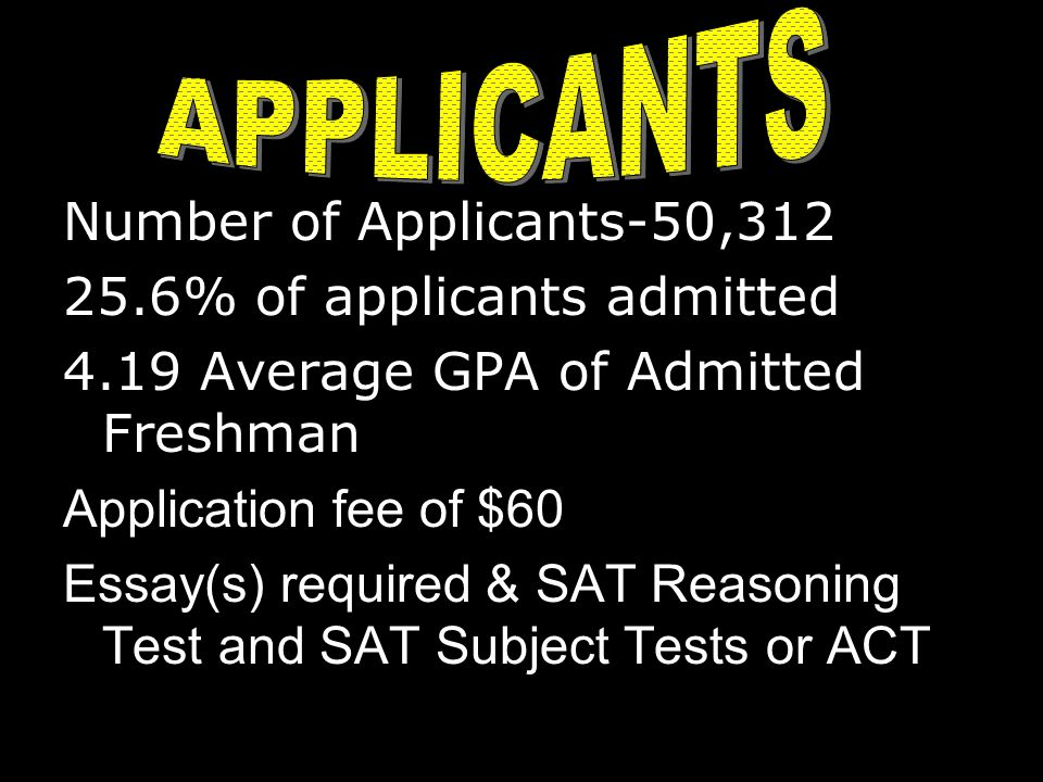 Number of Applicants-50,312 25.6% of applicants admitted 4.19 Average GPA of Admitted Freshman Application fee of $60 Essay(s) required & SAT Reasoning Test and SAT Subject Tests or ACT