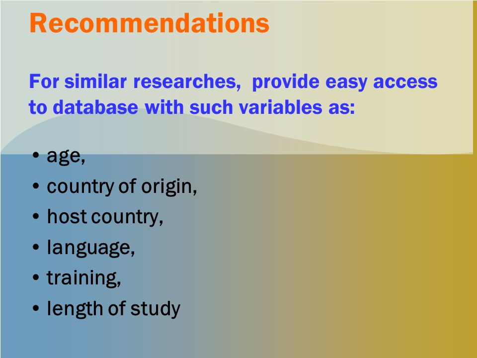 Recommendations For similar researches, provide easy access to database with such variables as: age, country of origin, host country, language, training, length of study