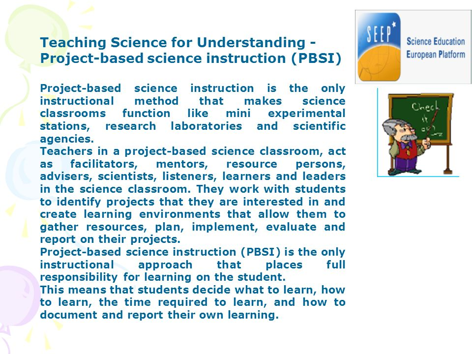 Teaching Science for Understanding - Project-based science instruction (PBSI) Project-based science instruction is the only instructional method that makes science classrooms function like mini experimental stations, research laboratories and scientific agencies.