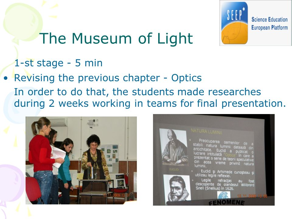 The Museum of Light 1-st stage - 5 min Revising the previous chapter - Optics In order to do that, the students made researches during 2 weeks working in teams for final presentation.
