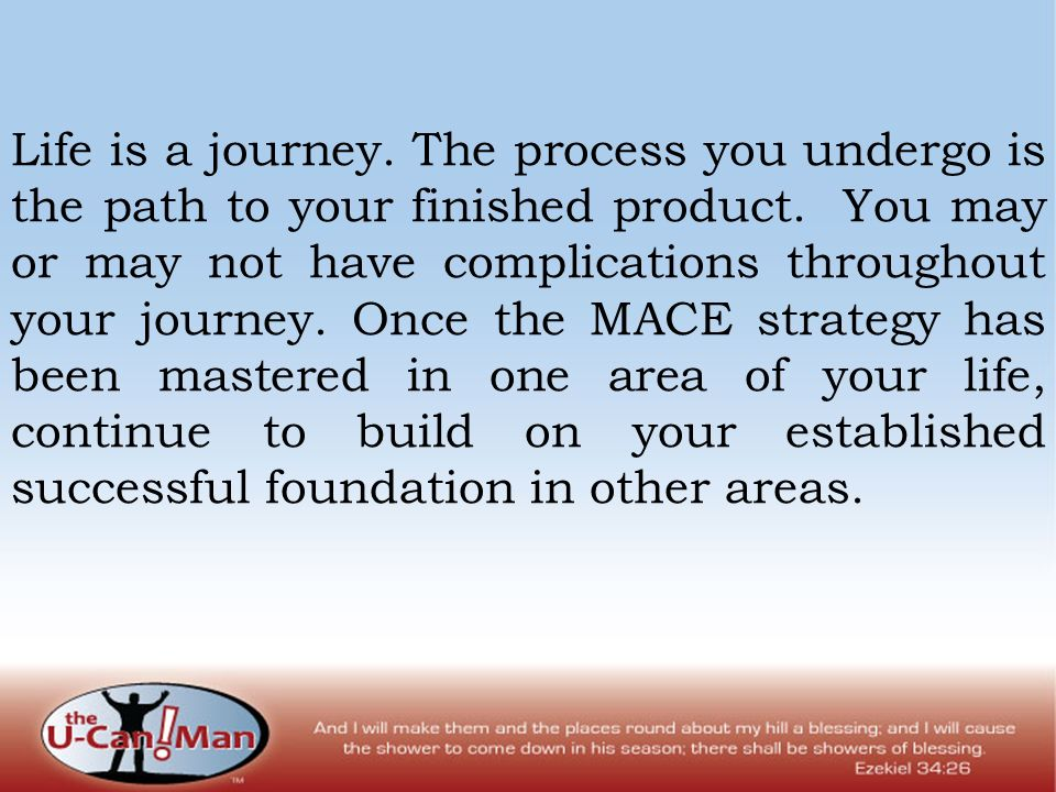 Life is a journey. The process you undergo is the path to your finished product. You may or may not have complications throughout your journey. Once t