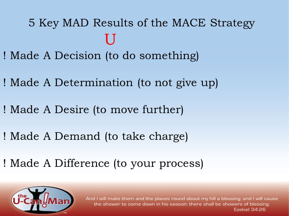5 Key MAD Results of the MACE Strategy U ! Made A Decision (to do something) ! Made A Determination (to not give up) ! Made A Desire (to move further)