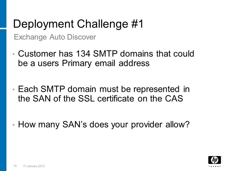 10 11 January 2014 Deployment Challenge #1 Customer has 134 SMTP domains that could be a users Primary email address Each SMTP domain must be represen