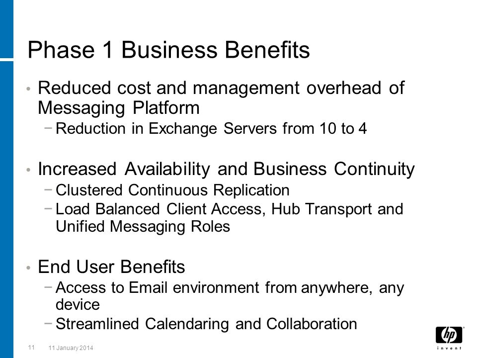 11 11 January 2014 Phase 1 Business Benefits Reduced cost and management overhead of Messaging Platform Reduction in Exchange Servers from 10 to 4 Inc