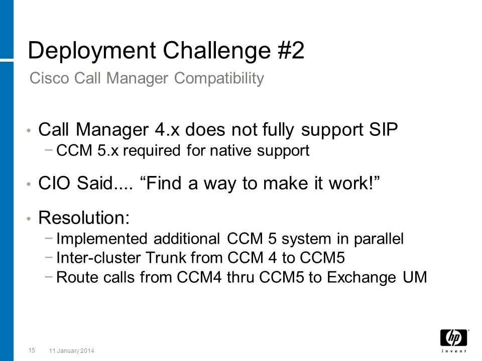 Deployment Challenge #2 Call Manager 4.x does not fully support SIP CCM 5.x required for native support CIO Said.... Find a way to make it work! Resol