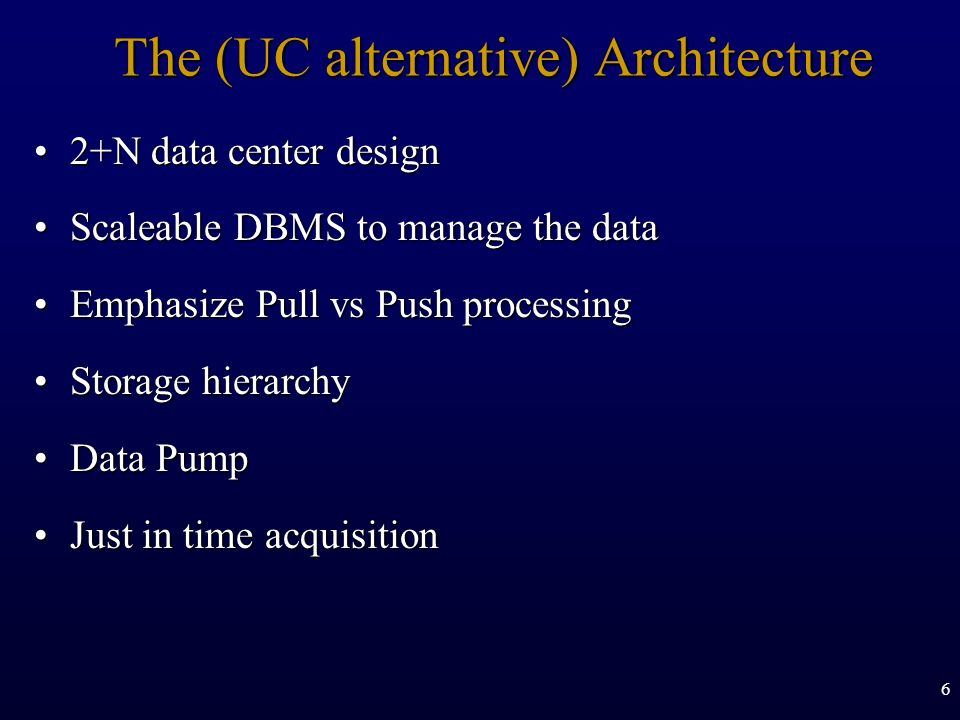 6 The (UC alternative) Architecture 2+N data center design2+N data center design Scaleable DBMS to manage the dataScaleable DBMS to manage the data Em
