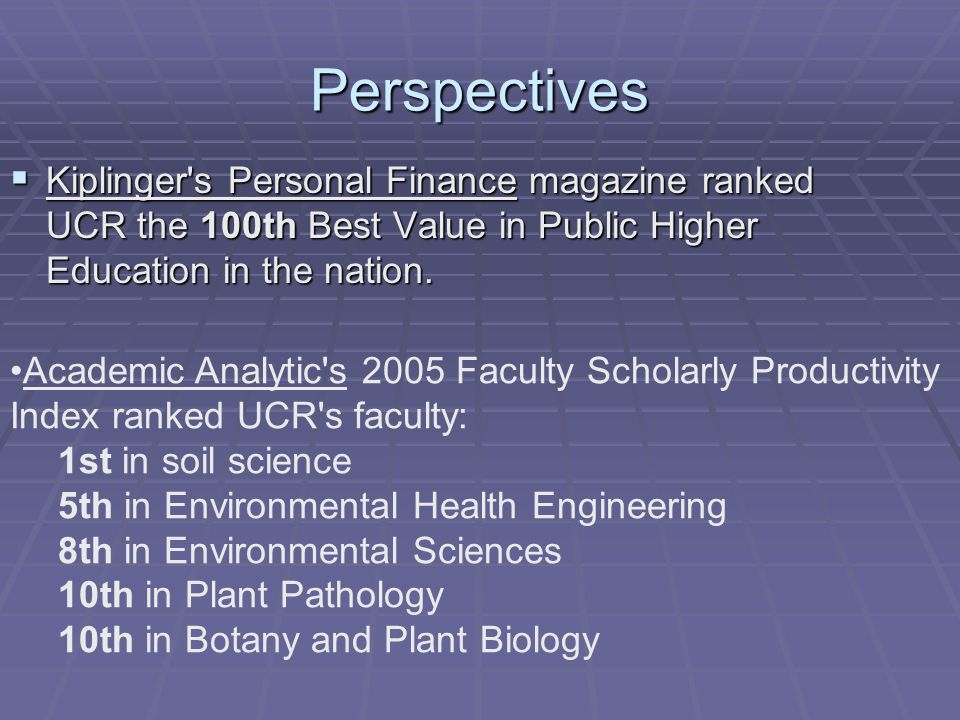 Perspectives Kiplinger's Personal Finance magazine ranked UCR the 100th Best Value in Public Higher Education in the nation. Kiplinger's Personal Fina