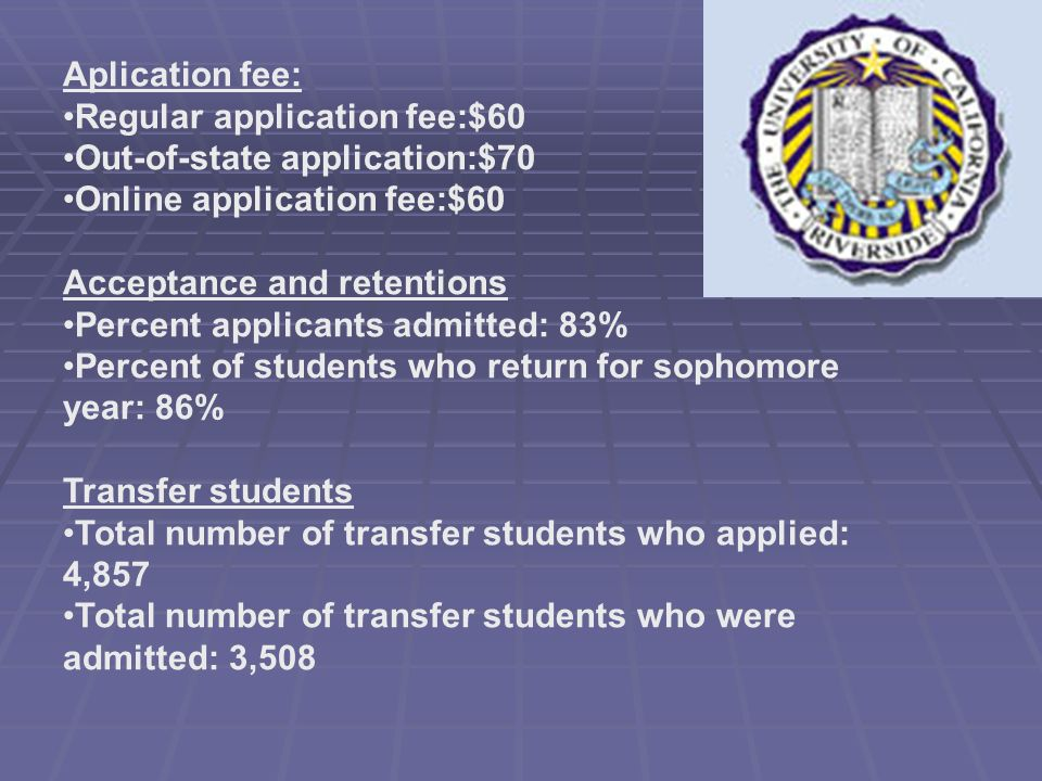 Aplication fee: Regular application fee:$60 Out-of-state application:$70 Online application fee:$60 Acceptance and retentions Percent applicants admitted: 83% Percent of students who return for sophomore year: 86% Transfer students Total number of transfer students who applied: 4,857 Total number of transfer students who were admitted: 3,508