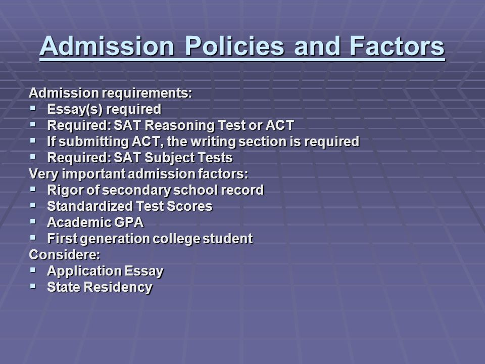 Admission Policies and Factors Admission requirements: Essay(s) required Essay(s) required Required: SAT Reasoning Test or ACT Required: SAT Reasoning