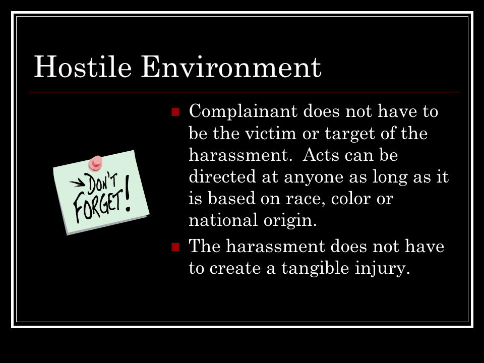 Hostile Environment Complainant does not have to be the victim or target of the harassment. Acts can be directed at anyone as long as it is based on r