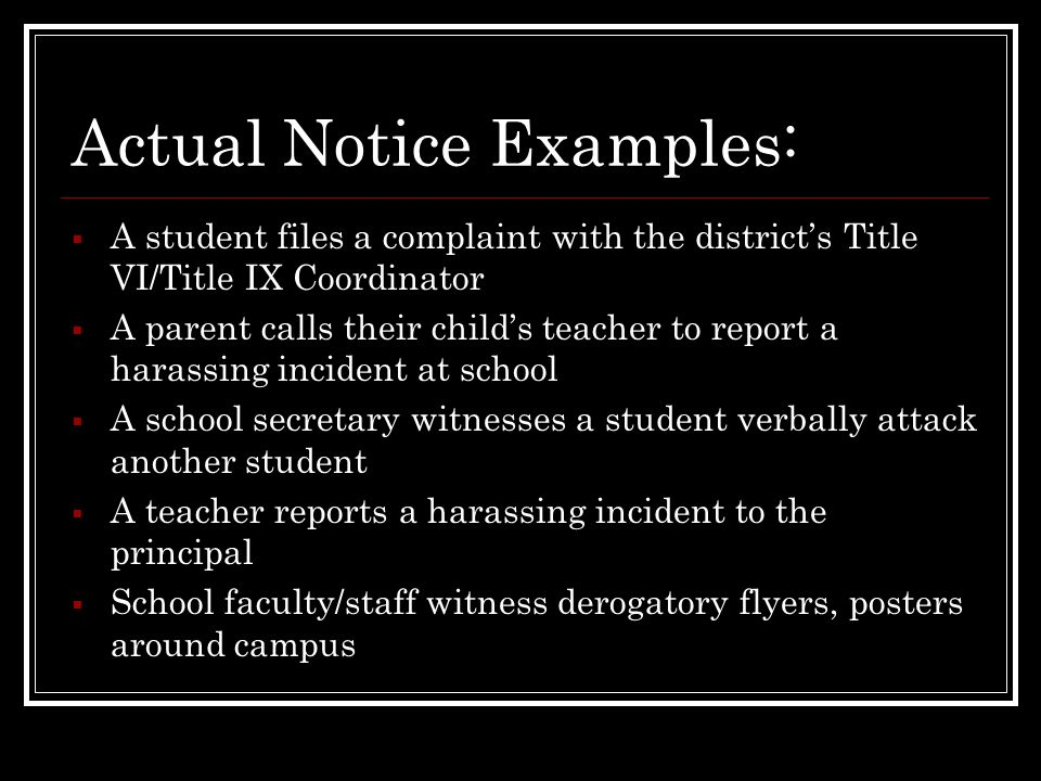 Actual Notice Examples: A student files a complaint with the districts Title VI/Title IX Coordinator A parent calls their childs teacher to report a h
