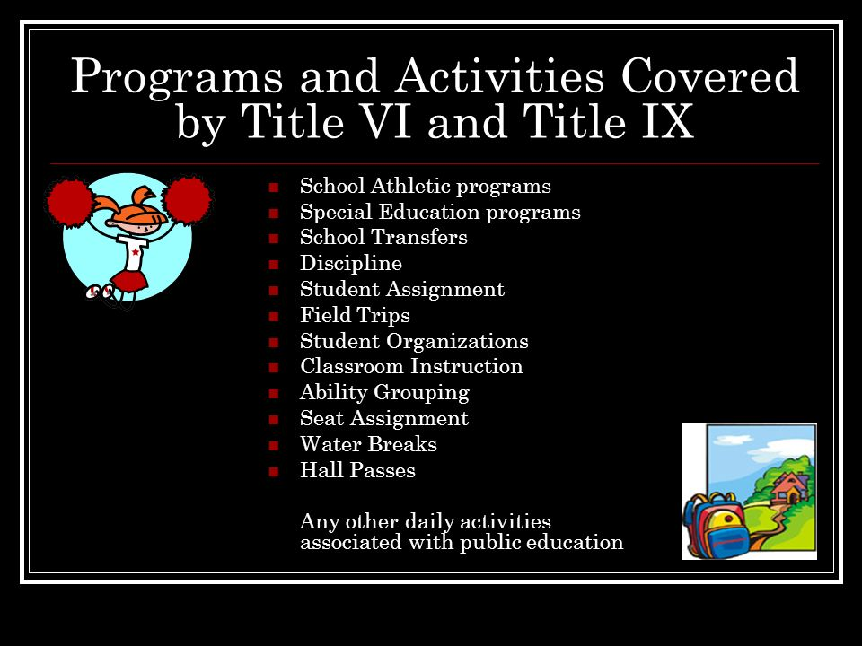 Programs and Activities Covered by Title VI and Title IX School Athletic programs Special Education programs School Transfers Discipline Student Assig