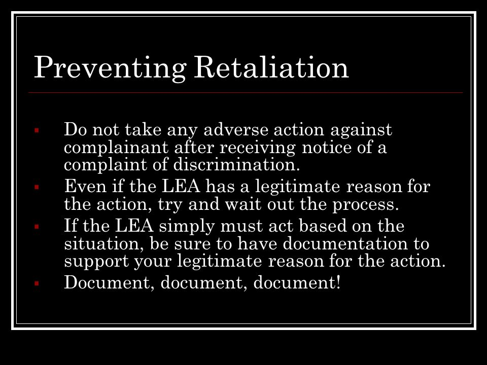 Preventing Retaliation Do not take any adverse action against complainant after receiving notice of a complaint of discrimination. Even if the LEA has
