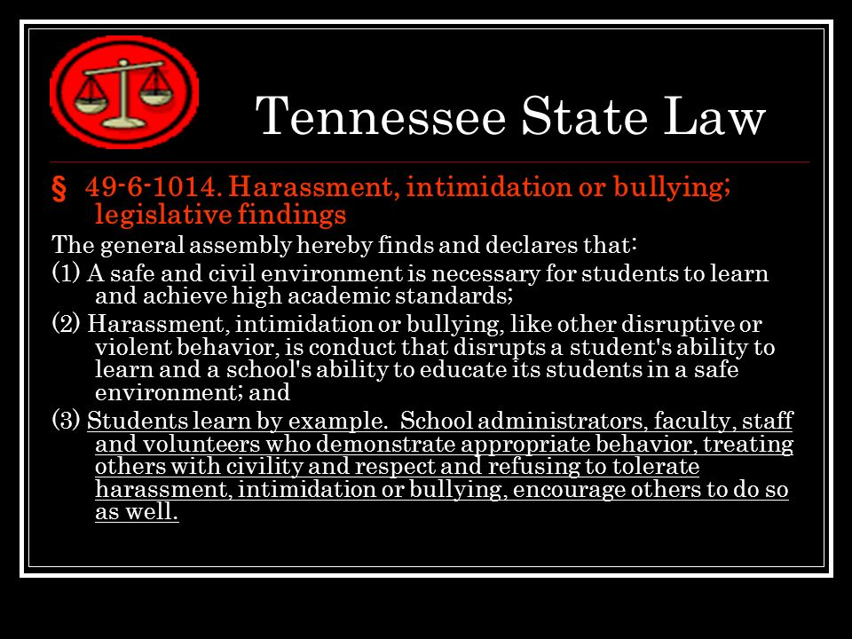 Tennessee State Law § 49-6-1014. Harassment, intimidation or bullying; legislative findings The general assembly hereby finds and declares that: (1) A