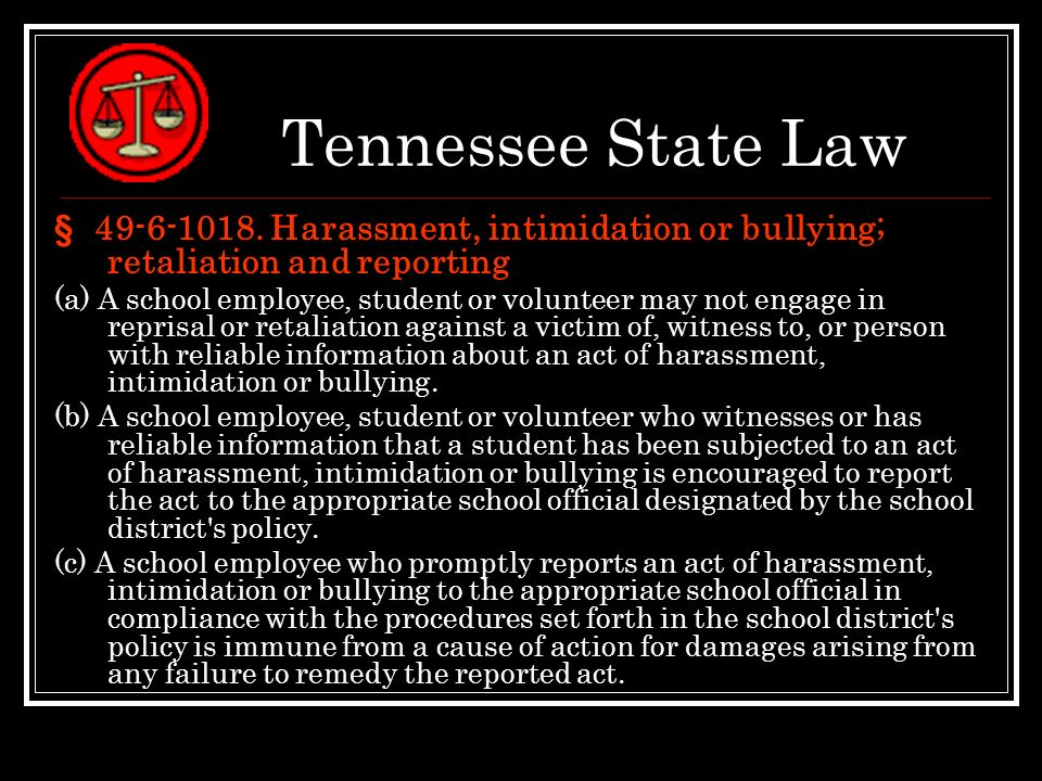 Tennessee State Law § 49-6-1018. Harassment, intimidation or bullying; retaliation and reporting (a) A school employee, student or volunteer may not e
