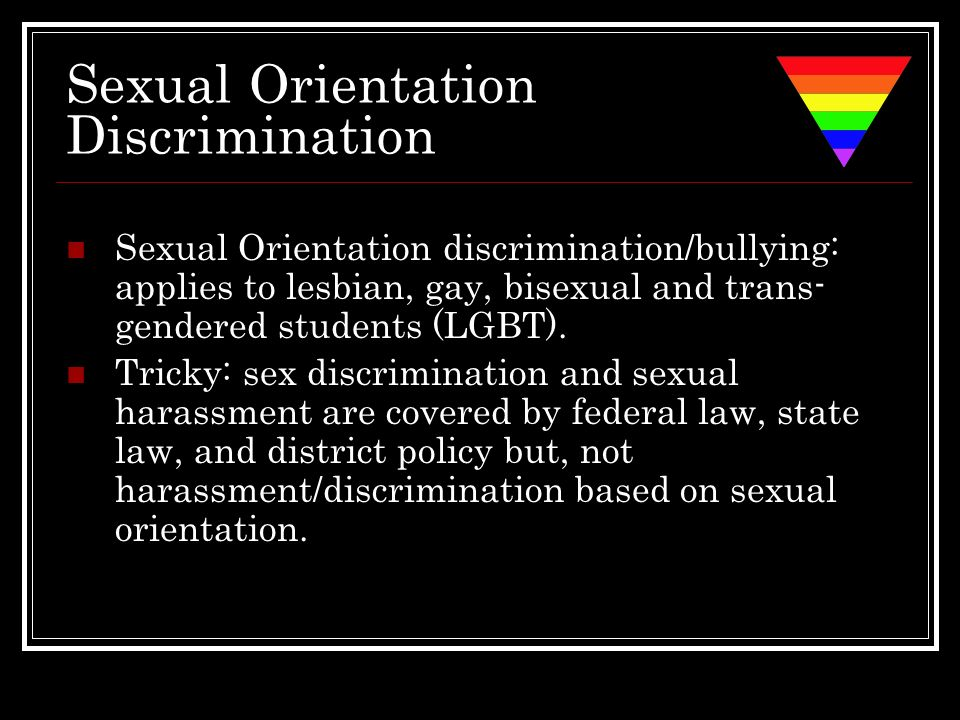 Sexual Orientation Discrimination Sexual Orientation discrimination/bullying: applies to lesbian, gay, bisexual and trans- gendered students (LGBT). T