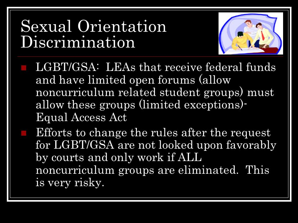 Sexual Orientation Discrimination LGBT/GSA: LEAs that receive federal funds and have limited open forums (allow noncurriculum related student groups)