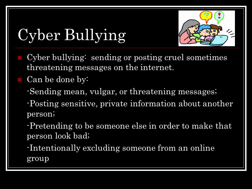 Cyber Bullying Cyber bullying: sending or posting cruel sometimes threatening messages on the internet. Can be done by: -Sending mean, vulgar, or thre