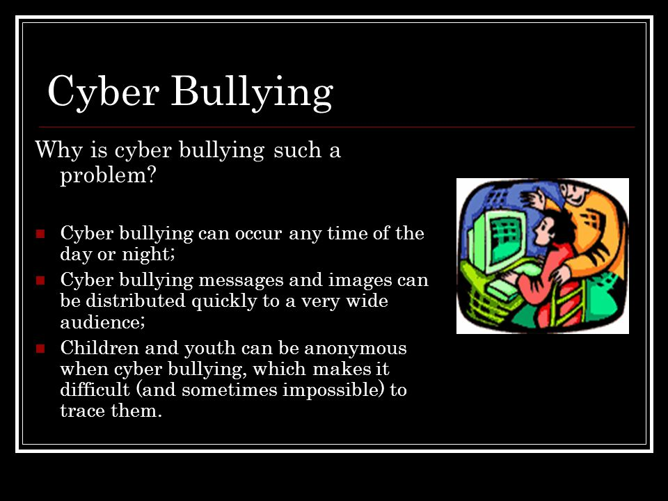 Cyber Bullying Why is cyber bullying such a problem? Cyber bullying can occur any time of the day or night; Cyber bullying messages and images can be