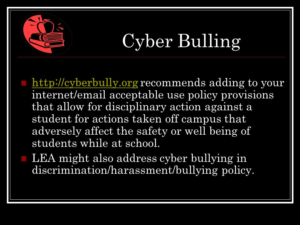 Cyber Bulling http://cyberbully.org recommends adding to your internet/email acceptable use policy provisions that allow for disciplinary action again