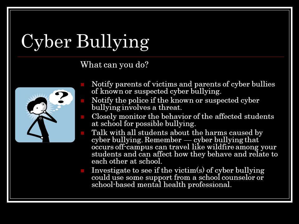 Cyber Bullying What can you do? Notify parents of victims and parents of cyber bullies of known or suspected cyber bullying. Notify the police if the