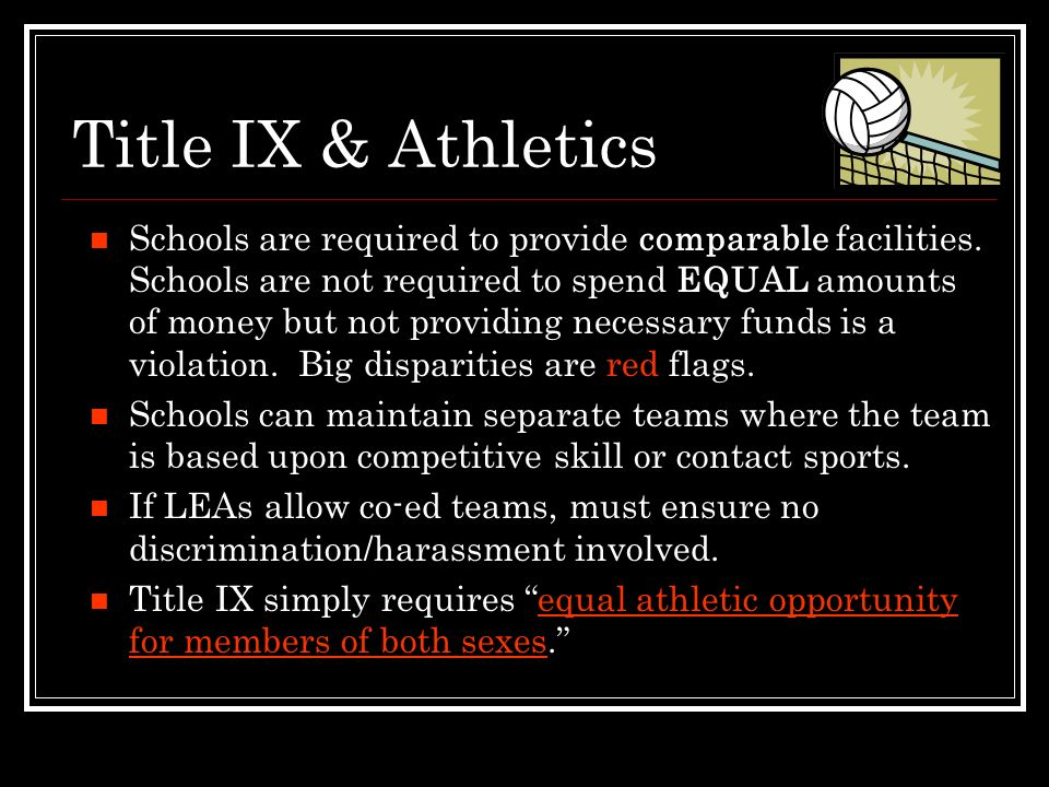 Title IX & Athletics Factors to Consider for Equal Opportunities: Equipment & supplies Scheduling of games & practice times Travel & per diem allowances Availability of coaching & academic tutoring Locker rooms, practice/competitive facilities Medical/training facilities & services Housing/dining facilities & services Publicity