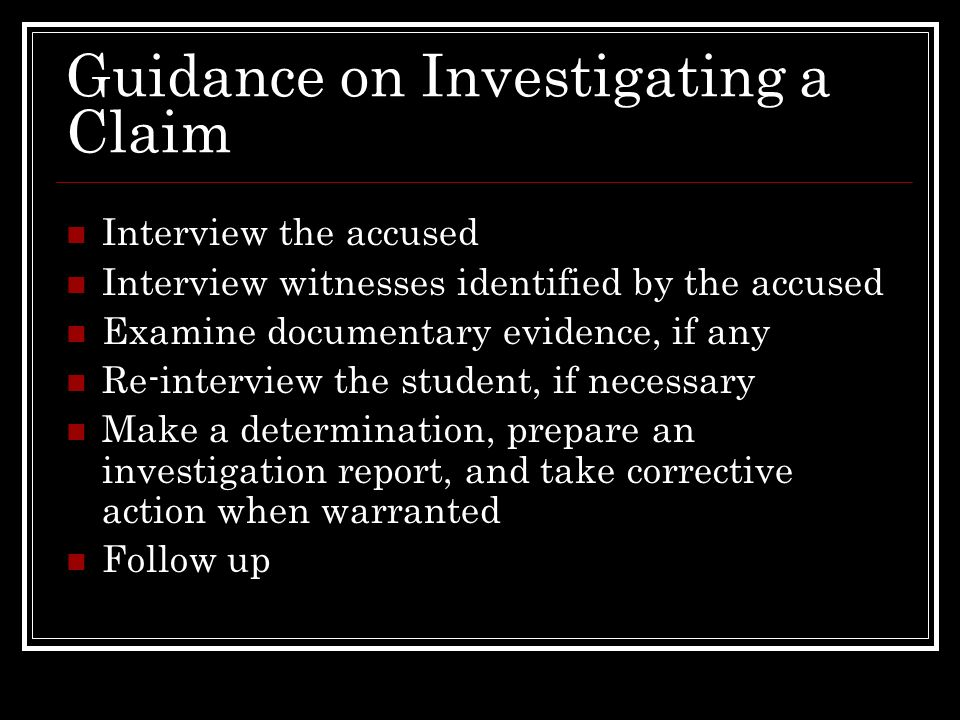 Guidance on Investigating a Claim Interview the accused Interview witnesses identified by the accused Examine documentary evidence, if any Re-intervie
