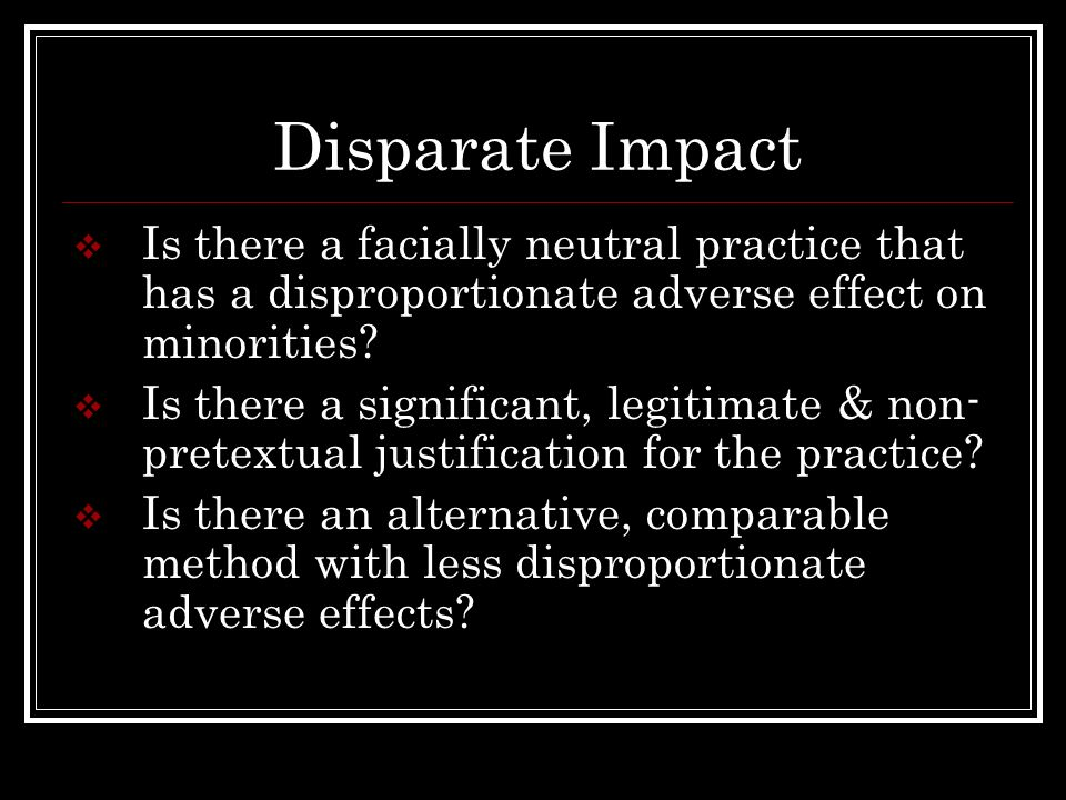 Disparate Impact Is there a facially neutral practice that has a disproportionate adverse effect on minorities? Is there a significant, legitimate & n