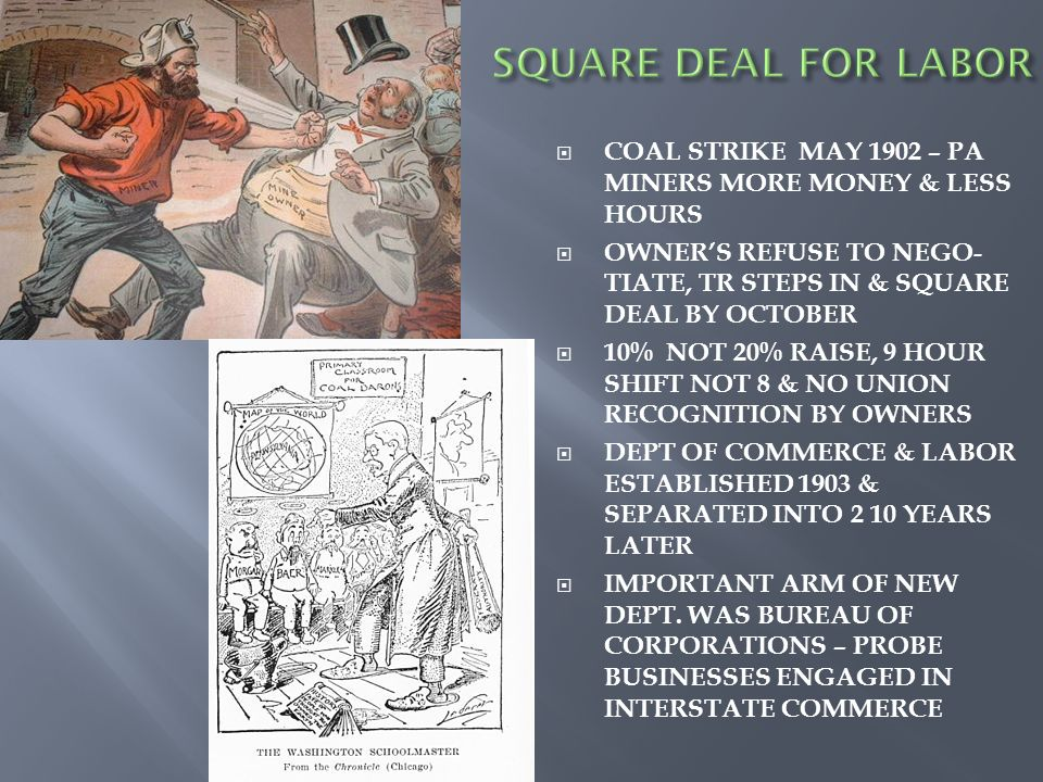 COAL STRIKE MAY 1902 – PA MINERS MORE MONEY & LESS HOURS OWNERS REFUSE TO NEGO- TIATE, TR STEPS IN & SQUARE DEAL BY OCTOBER 10% NOT 20% RAISE, 9 HOUR SHIFT NOT 8 & NO UNION RECOGNITION BY OWNERS DEPT OF COMMERCE & LABOR ESTABLISHED 1903 & SEPARATED INTO 2 10 YEARS LATER IMPORTANT ARM OF NEW DEPT.