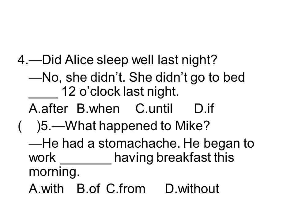4.Did Alice sleep well last night? No, she didnt. She didnt go to bed ____ 12 oclock last night. A.afterB.whenC.untilD.if ( )5.What happened to Mike?