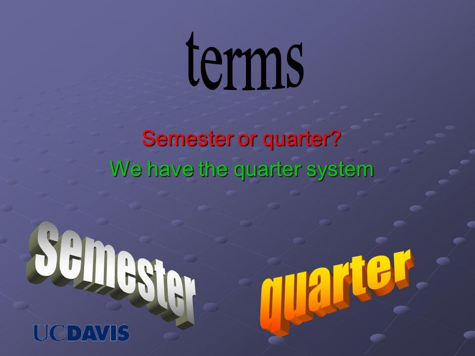 Semester or quarter? We have the quarter system