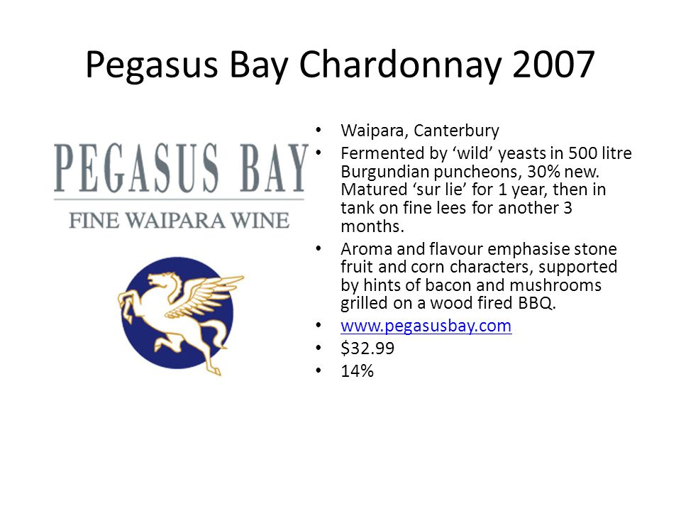 Pegasus Bay Chardonnay 2007 Waipara, Canterbury Fermented by wild yeasts in 500 litre Burgundian puncheons, 30% new. Matured sur lie for 1 year, then