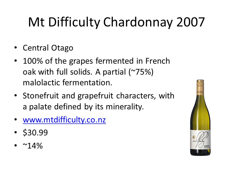 Mt Difficulty Chardonnay 2007 Central Otago 100% of the grapes fermented in French oak with full solids. A partial (~75%) malolactic fermentation. Sto