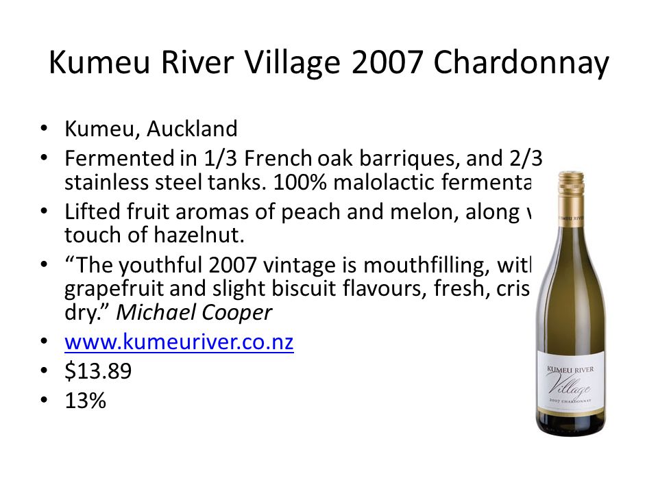 Kumeu River Village 2007 Chardonnay Kumeu, Auckland Fermented in 1/3 French oak barriques, and 2/3 stainless steel tanks. 100% malolactic fermentation