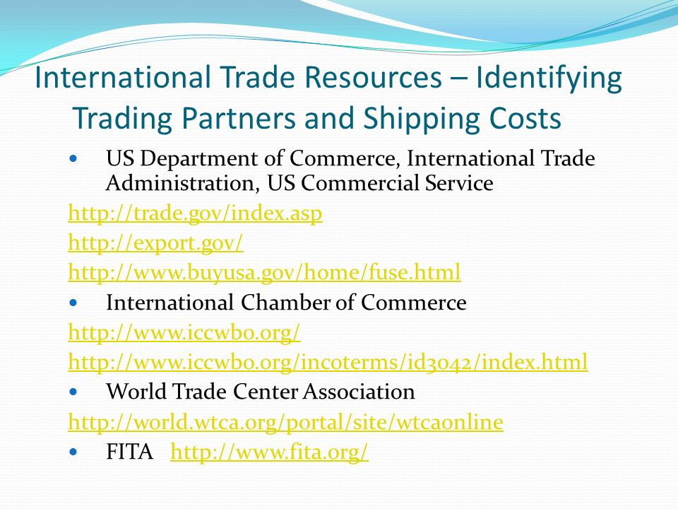 International Trade Resources – Identifying Trading Partners and Shipping Costs US Department of Commerce, International Trade Administration, US Commercial Service http://trade.gov/index.asp http://export.gov/ http://www.buyusa.gov/home/fuse.html International Chamber of Commerce http://www.iccwbo.org/ http://www.iccwbo.org/incoterms/id3042/index.html World Trade Center Association http://world.wtca.org/portal/site/wtcaonline FITA http://www.fita.org/http://www.fita.org/